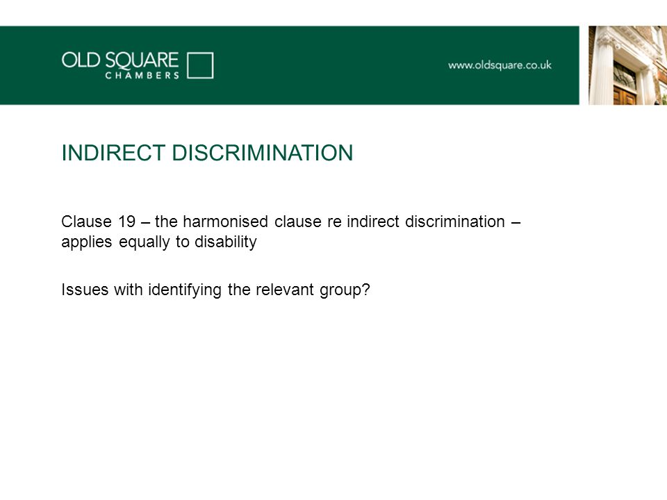 Clause 19 – the harmonised clause re indirect discrimination – applies equally to disability Issues with identifying the relevant group.