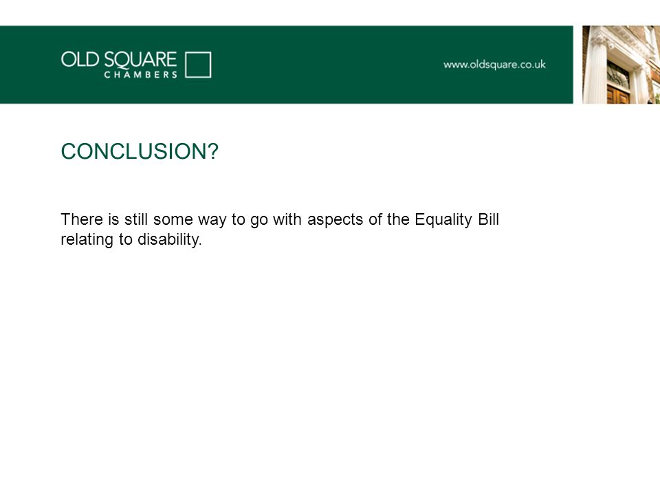 There is still some way to go with aspects of the Equality Bill relating to disability. CONCLUSION