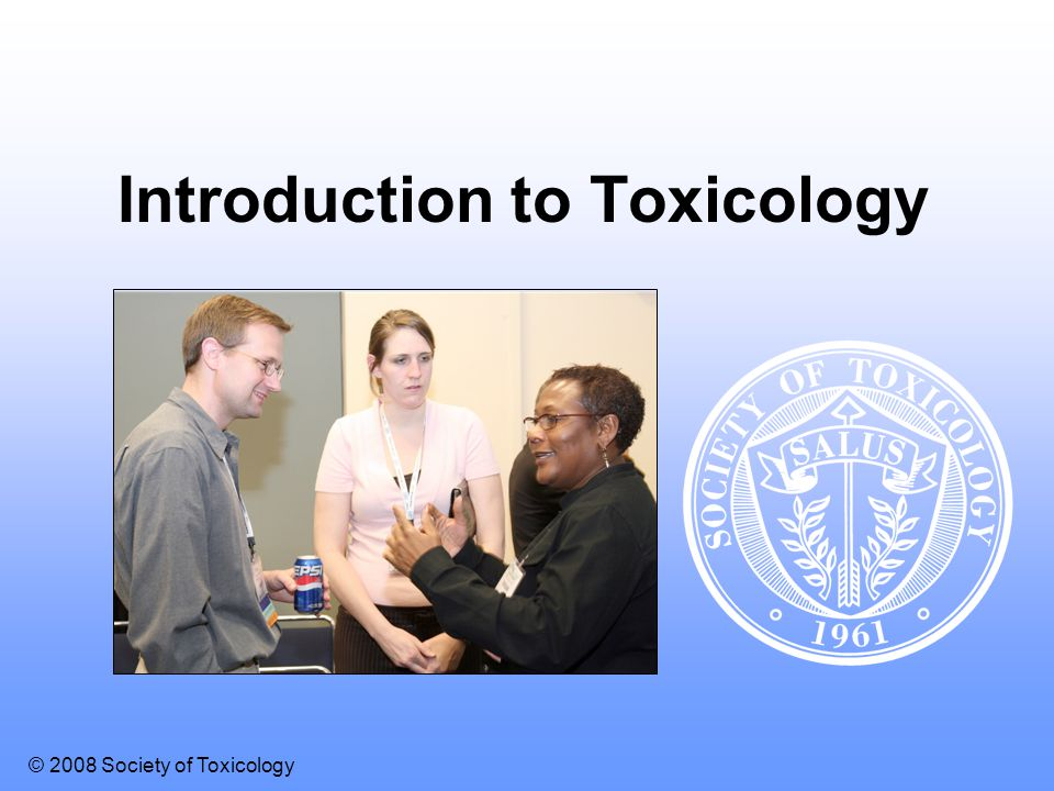 © 2008 Society of Toxicology Introduction to Toxicology