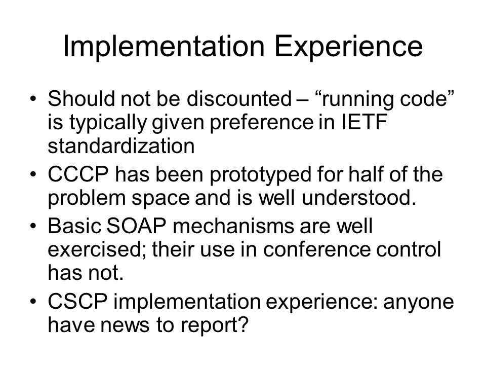 Implementation Experience Should not be discounted – running code is typically given preference in IETF standardization CCCP has been prototyped for half of the problem space and is well understood.