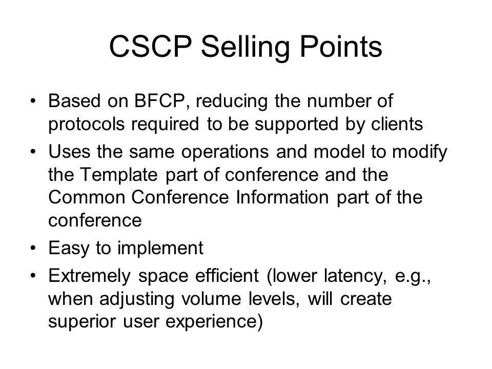 CSCP Selling Points Based on BFCP, reducing the number of protocols required to be supported by clients Uses the same operations and model to modify the Template part of conference and the Common Conference Information part of the conference Easy to implement Extremely space efficient (lower latency, e.g., when adjusting volume levels, will create superior user experience)