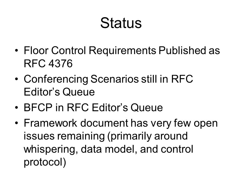 Status Floor Control Requirements Published as RFC 4376 Conferencing Scenarios still in RFC Editor's Queue BFCP in RFC Editor's Queue Framework document has very few open issues remaining (primarily around whispering, data model, and control protocol)