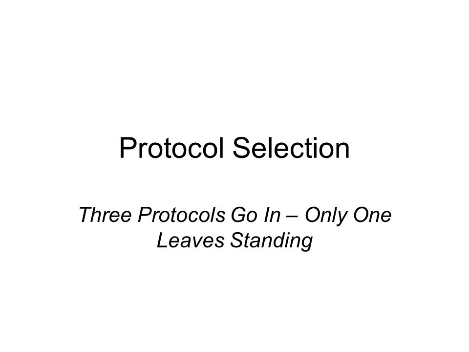 Protocol Selection Three Protocols Go In – Only One Leaves Standing