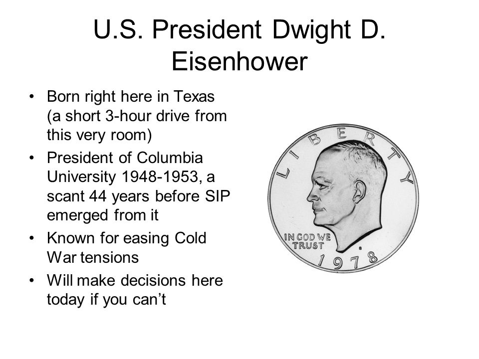 U.S. President Dwight D. Eisenhower Born right here in Texas (a short 3-hour drive from this very room) President of Columbia University 1948-1953, a