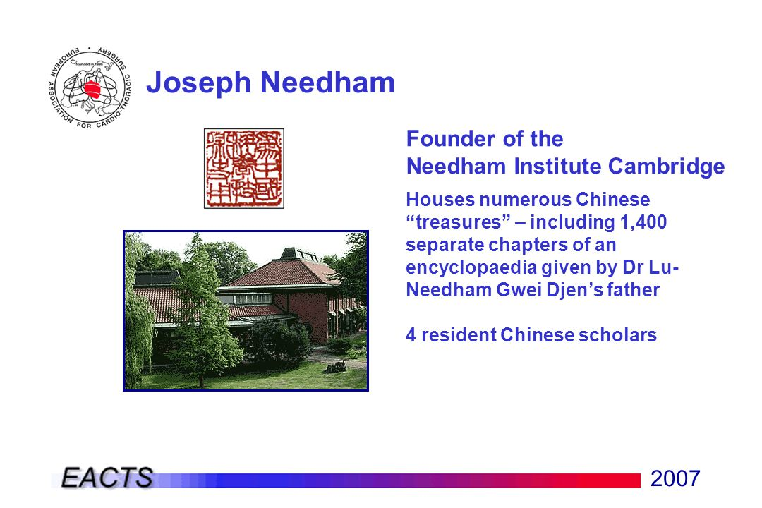 2007 Joseph Needham Founder of the Needham Institute Cambridge Houses numerous Chinese treasures – including 1,400 separate chapters of an encyclopaedia given by Dr Lu- Needham Gwei Djen's father 4 resident Chinese scholars