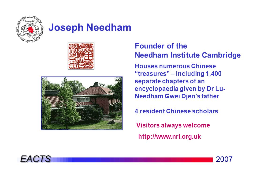 2007 Joseph Needham Founder of the Needham Institute Cambridge Houses numerous Chinese treasures – including 1,400 separate chapters of an encyclopaedia given by Dr Lu- Needham Gwei Djen's father 4 resident Chinese scholars Visitors always welcome http://www.nri.org.uk