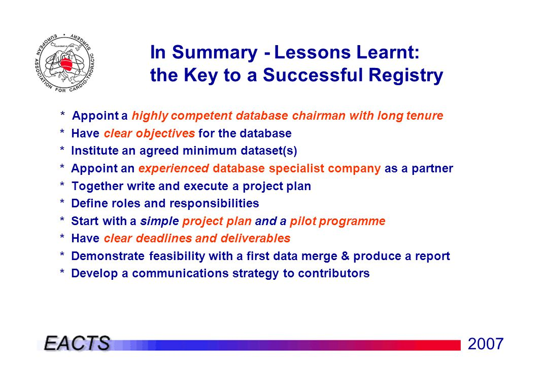 2007 In Summary - Lessons Learnt: the Key to a Successful Registry * Appoint a highly competent database chairman with long tenure * Have clear objectives for the database * Institute an agreed minimum dataset(s) * Appoint an experienced database specialist company as a partner * Together write and execute a project plan * Define roles and responsibilities * Start with a simple project plan and a pilot programme * Have clear deadlines and deliverables * Demonstrate feasibility with a first data merge & produce a report * Develop a communications strategy to contributors
