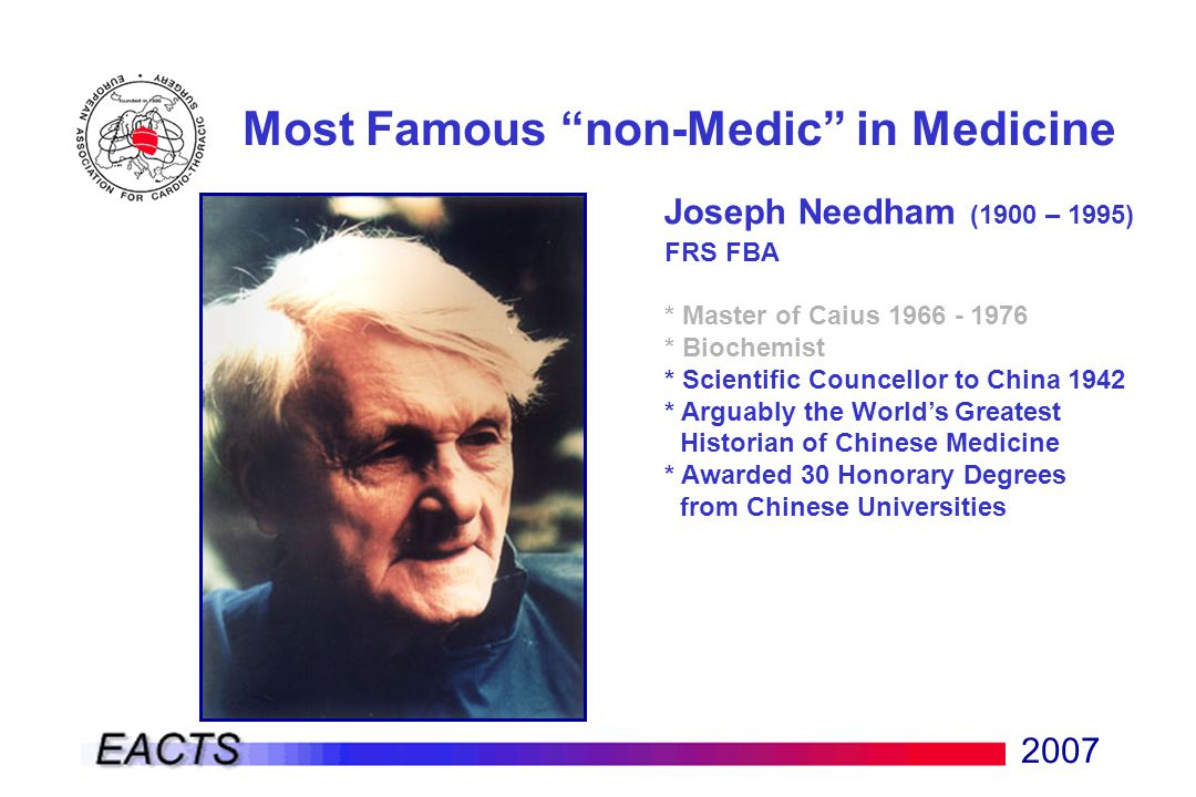 2007 Most Famous non-Medic in Medicine Joseph Needham (1900 – 1995) FRS FBA * Master of Caius 1966 - 1976 * Biochemist * Scientific Councellor to China 1942 * Arguably the World's Greatest Historian of Chinese Medicine * Awarded 30 Honorary Degrees from Chinese Universities