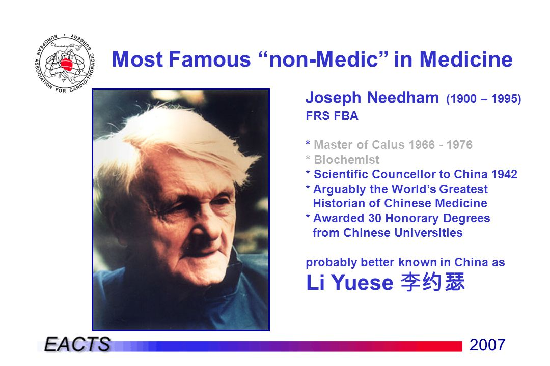 2007 Most Famous non-Medic in Medicine Joseph Needham (1900 – 1995) FRS FBA * Master of Caius 1966 - 1976 * Biochemist * Scientific Councellor to China 1942 * Arguably the World's Greatest Historian of Chinese Medicine * Awarded 30 Honorary Degrees from Chinese Universities probably better known in China as Li Yuese 李约瑟