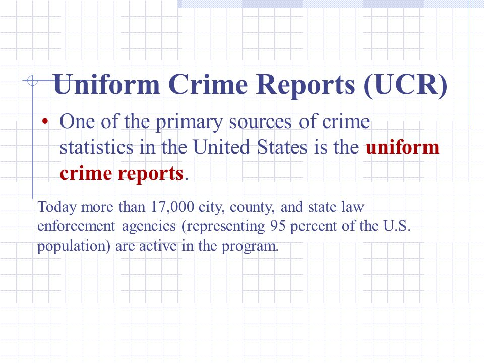 22 Uniform Crime Reports (UCR) One of the primary sources of crime statistics in the United States is the uniform crime reports.