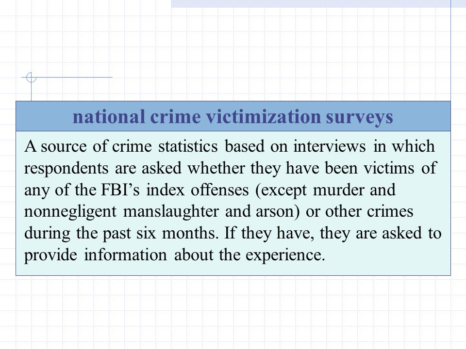 30 national crime victimization surveys A source of crime statistics based on interviews in which respondents are asked whether they have been victims of any of the FBI's index offenses (except murder and nonnegligent manslaughter and arson) or other crimes during the past six months.