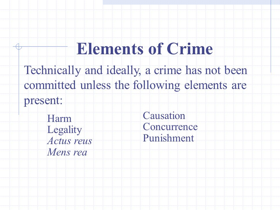 6 Elements of Crime Technically and ideally, a crime has not been committed unless the following elements are present: Harm Legality Actus reus Mens rea Causation Concurrence Punishment