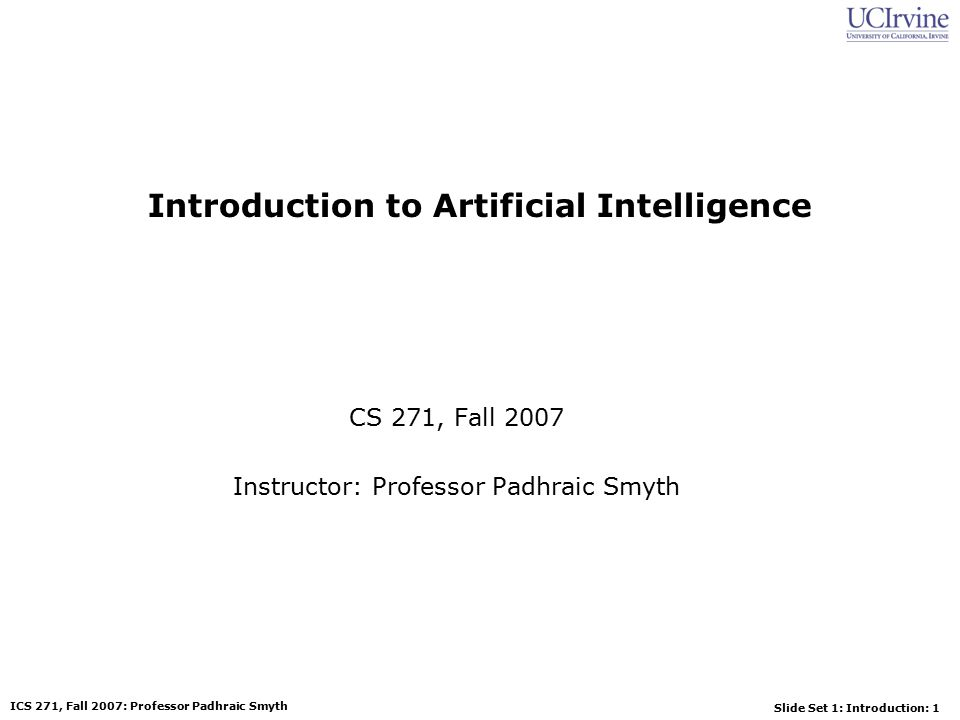 Slide Set 1: Introduction: 12 ICS 271, Fall 2007: Professor Padhraic Smyth History of AI 1943: early beginnings –McCulloch & Pitts: Boolean circuit model of brain 1950: Turing –Turing s Computing Machinery and Intelligence 1956: birth of AI –Dartmouth meeting: Artificial Intelligence name adopted 1950s: initial promise –Early AI programs, including –Samuel s checkers program –Newell & Simon s Logic Theorist 1955-65: great enthusiasm –Newell and Simon: GPS, general problem solver –Gelertner: Geometry Theorem Prover –McCarthy: invention of LISP
