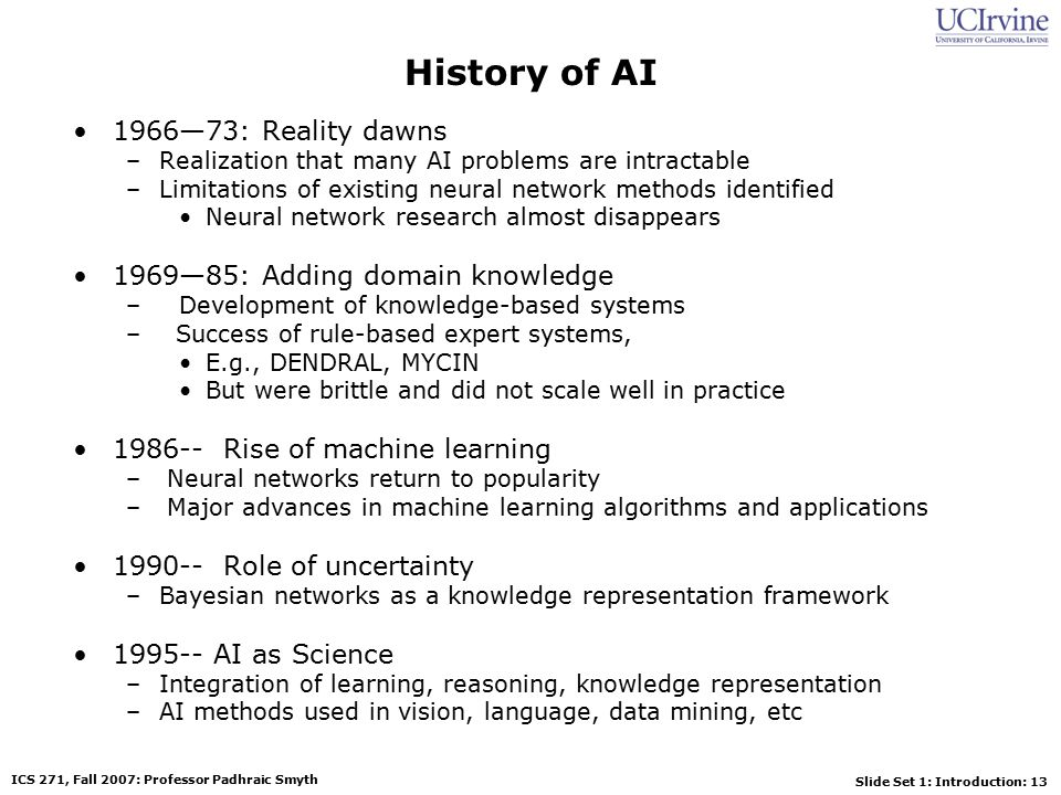 Slide Set 1: Introduction: 13 ICS 271, Fall 2007: Professor Padhraic Smyth History of AI 1966—73: Reality dawns –Realization that many AI problems are intractable –Limitations of existing neural network methods identified Neural network research almost disappears 1969—85: Adding domain knowledge –Development of knowledge-based systems – Success of rule-based expert systems, E.g., DENDRAL, MYCIN But were brittle and did not scale well in practice 1986-- Rise of machine learning – Neural networks return to popularity – Major advances in machine learning algorithms and applications 1990-- Role of uncertainty –Bayesian networks as a knowledge representation framework 1995-- AI as Science –Integration of learning, reasoning, knowledge representation –AI methods used in vision, language, data mining, etc