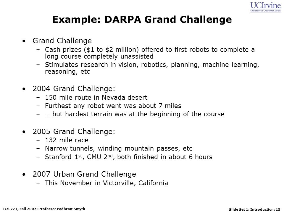 Slide Set 1: Introduction: 15 ICS 271, Fall 2007: Professor Padhraic Smyth Example: DARPA Grand Challenge Grand Challenge –Cash prizes ($1 to $2 million) offered to first robots to complete a long course completely unassisted –Stimulates research in vision, robotics, planning, machine learning, reasoning, etc 2004 Grand Challenge: –150 mile route in Nevada desert –Furthest any robot went was about 7 miles –… but hardest terrain was at the beginning of the course 2005 Grand Challenge: –132 mile race –Narrow tunnels, winding mountain passes, etc –Stanford 1 st, CMU 2 nd, both finished in about 6 hours 2007 Urban Grand Challenge –This November in Victorville, California
