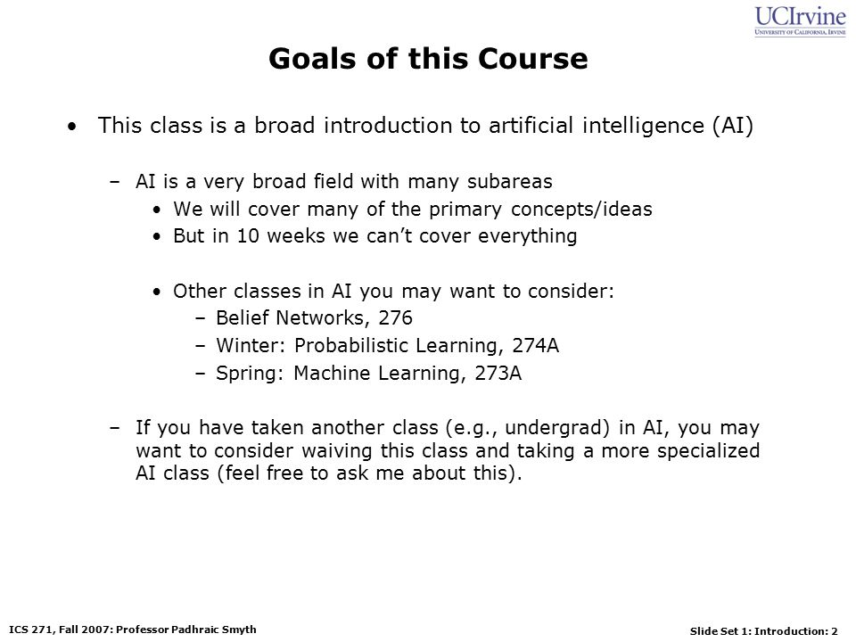 Slide Set 1: Introduction: 2 ICS 271, Fall 2007: Professor Padhraic Smyth Goals of this Course This class is a broad introduction to artificial intelligence (AI) –AI is a very broad field with many subareas We will cover many of the primary concepts/ideas But in 10 weeks we can't cover everything Other classes in AI you may want to consider: –Belief Networks, 276 –Winter: Probabilistic Learning, 274A –Spring: Machine Learning, 273A –If you have taken another class (e.g., undergrad) in AI, you may want to consider waiving this class and taking a more specialized AI class (feel free to ask me about this).