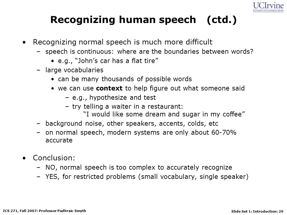 Slide Set 1: Introduction: 29 ICS 271, Fall 2007: Professor Padhraic Smyth Recognizing human speech (ctd.) Recognizing normal speech is much more difficult –speech is continuous: where are the boundaries between words.
