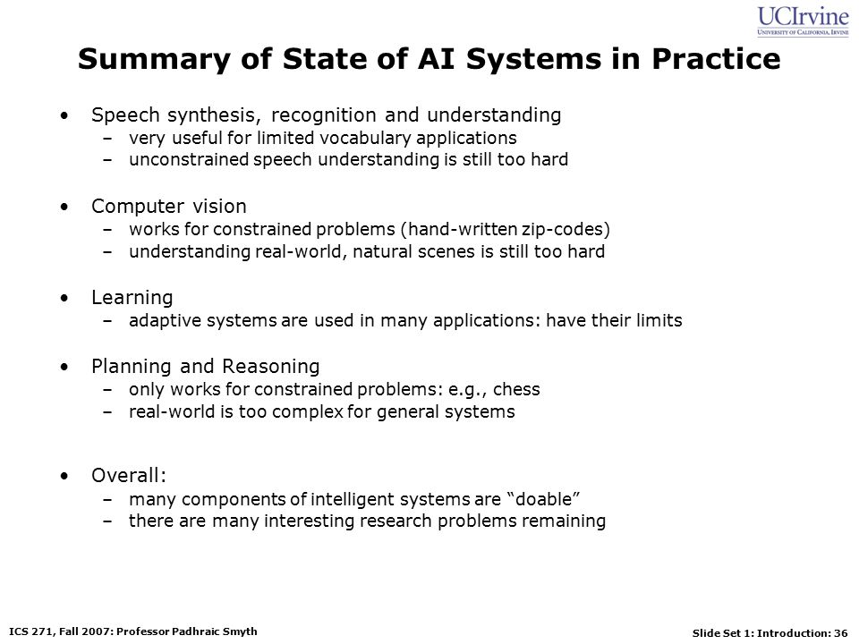 Slide Set 1: Introduction: 36 ICS 271, Fall 2007: Professor Padhraic Smyth Summary of State of AI Systems in Practice Speech synthesis, recognition and understanding –very useful for limited vocabulary applications –unconstrained speech understanding is still too hard Computer vision –works for constrained problems (hand-written zip-codes) –understanding real-world, natural scenes is still too hard Learning –adaptive systems are used in many applications: have their limits Planning and Reasoning –only works for constrained problems: e.g., chess –real-world is too complex for general systems Overall: –many components of intelligent systems are doable –there are many interesting research problems remaining