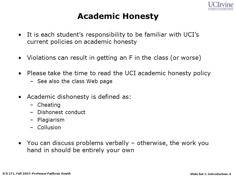 Slide Set 1: Introduction: 4 ICS 271, Fall 2007: Professor Padhraic Smyth Academic Honesty It is each student's responsibility to be familiar with UCI's current policies on academic honesty Violations can result in getting an F in the class (or worse) Please take the time to read the UCI academic honesty policy –See also the class Web page Academic dishonesty is defined as: –Cheating –Dishonest conduct –Plagiarism –Collusion You can discuss problems verbally – otherwise, the work you hand in should be entirely your own