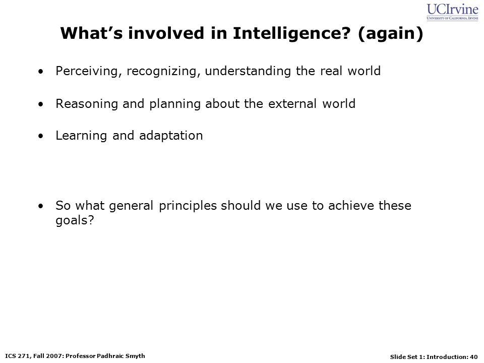 Slide Set 1: Introduction: 40 ICS 271, Fall 2007: Professor Padhraic Smyth What's involved in Intelligence.