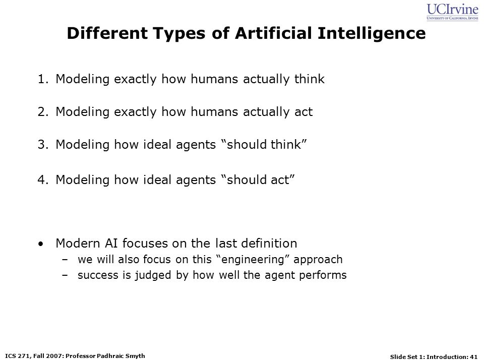 Slide Set 1: Introduction: 41 ICS 271, Fall 2007: Professor Padhraic Smyth Different Types of Artificial Intelligence 1.Modeling exactly how humans actually think 2.Modeling exactly how humans actually act 3.Modeling how ideal agents should think 4.Modeling how ideal agents should act Modern AI focuses on the last definition –we will also focus on this engineering approach –success is judged by how well the agent performs