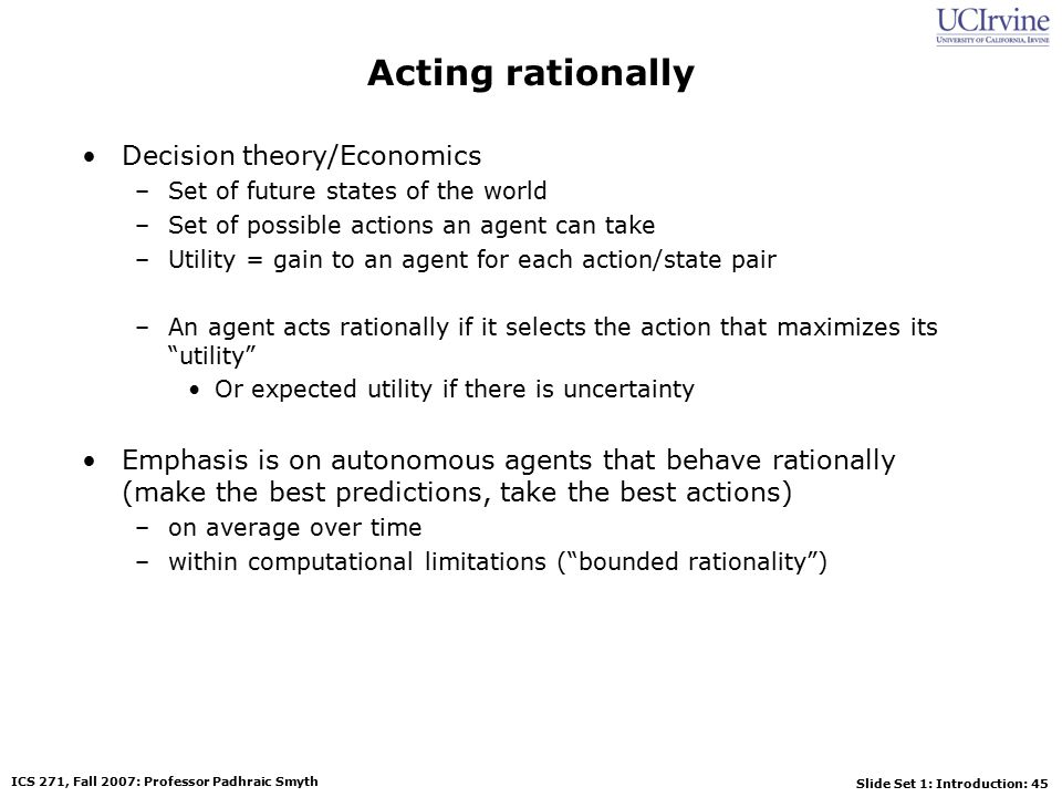 Slide Set 1: Introduction: 45 ICS 271, Fall 2007: Professor Padhraic Smyth Acting rationally Decision theory/Economics –Set of future states of the world –Set of possible actions an agent can take –Utility = gain to an agent for each action/state pair –An agent acts rationally if it selects the action that maximizes its utility Or expected utility if there is uncertainty Emphasis is on autonomous agents that behave rationally (make the best predictions, take the best actions) –on average over time –within computational limitations ( bounded rationality )