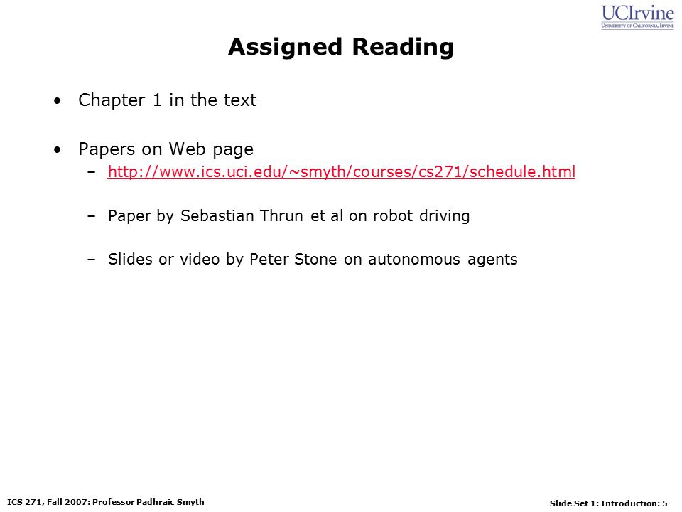 Slide Set 1: Introduction: 5 ICS 271, Fall 2007: Professor Padhraic Smyth Assigned Reading Chapter 1 in the text Papers on Web page –http://www.ics.uci.edu/~smyth/courses/cs271/schedule.htmlhttp://www.ics.uci.edu/~smyth/courses/cs271/schedule.html –Paper by Sebastian Thrun et al on robot driving –Slides or video by Peter Stone on autonomous agents