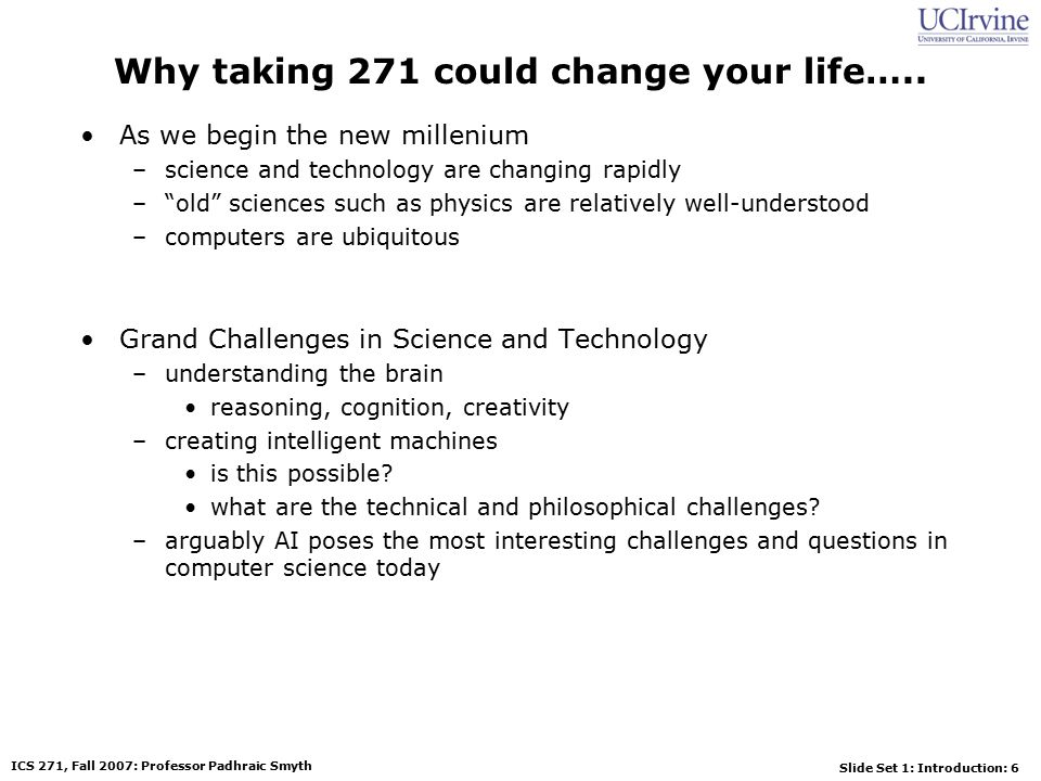 Slide Set 1: Introduction: 47 ICS 271, Fall 2007: Professor Padhraic Smyth Summary of Today's Lecture Artificial Intelligence involves the study of: –automated recognition and understanding of signals –reasoning, planning, and decision-making –learning and adaptation AI has made substantial progress in –recognition and learning –some planning and reasoning problems –…but many open research problems AI Applications –improvements in hardware and algorithms => AI applications in industry, finance, medicine, and science.
