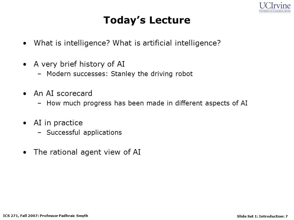 Slide Set 1: Introduction: 7 ICS 271, Fall 2007: Professor Padhraic Smyth Today's Lecture What is intelligence.
