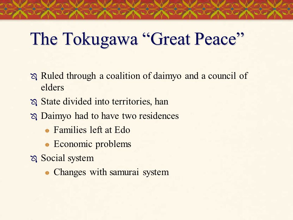 The Tokugawa Great Peace  Ruled through a coalition of daimyo and a council of elders  State divided into territories, han  Daimyo had to have two residences  Families left at Edo  Economic problems  Social system  Changes with samurai system