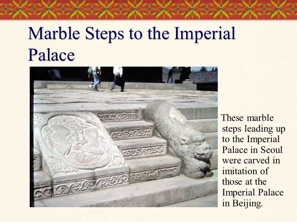 Marble Steps to the Imperial Palace These marble steps leading up to the Imperial Palace in Seoul were carved in imitation of those at the Imperial Palace in Beijing.