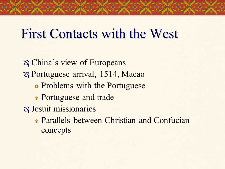 First Contacts with the West  China's view of Europeans  Portuguese arrival, 1514, Macao  Problems with the Portuguese  Portuguese and trade  Jesuit missionaries  Parallels between Christian and Confucian concepts