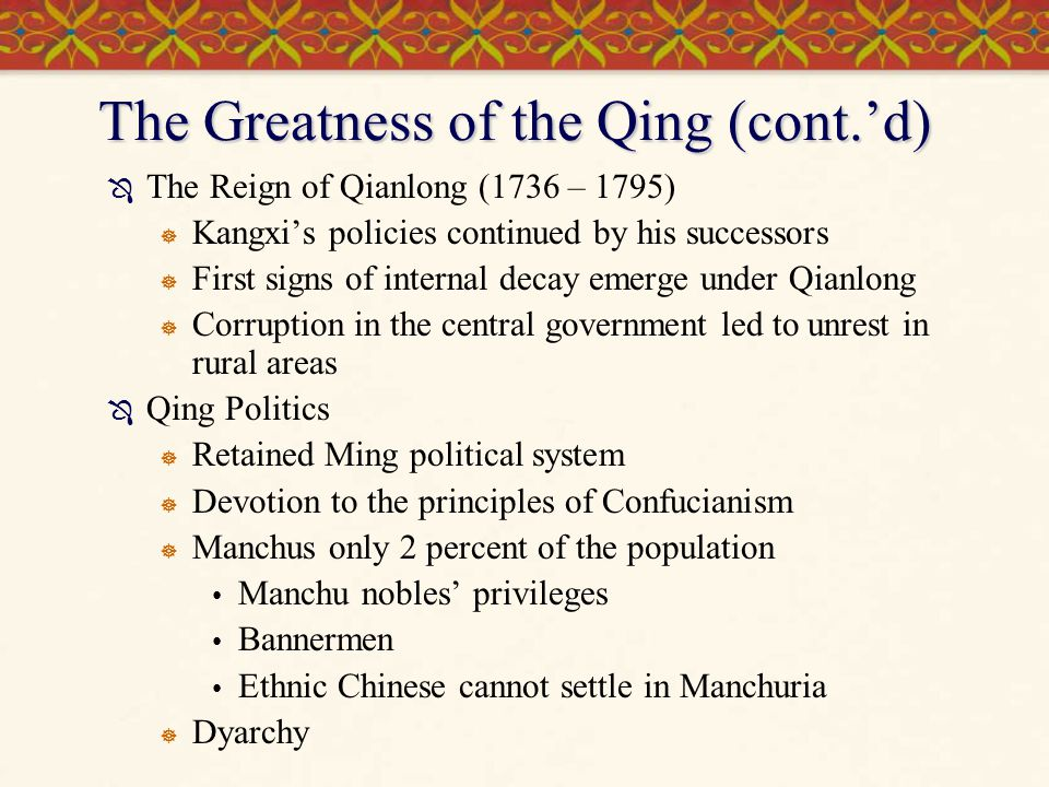 The Greatness of the Qing (cont.'d)  The Reign of Qianlong (1736 – 1795)  Kangxi's policies continued by his successors  First signs of internal decay emerge under Qianlong  Corruption in the central government led to unrest in rural areas  Qing Politics  Retained Ming political system  Devotion to the principles of Confucianism  Manchus only 2 percent of the population Manchu nobles' privileges Bannermen Ethnic Chinese cannot settle in Manchuria  Dyarchy