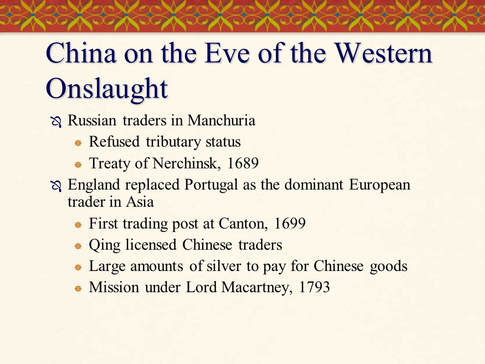 China on the Eve of the Western Onslaught  Russian traders in Manchuria  Refused tributary status  Treaty of Nerchinsk, 1689  England replaced Portugal as the dominant European trader in Asia  First trading post at Canton, 1699  Qing licensed Chinese traders  Large amounts of silver to pay for Chinese goods  Mission under Lord Macartney, 1793