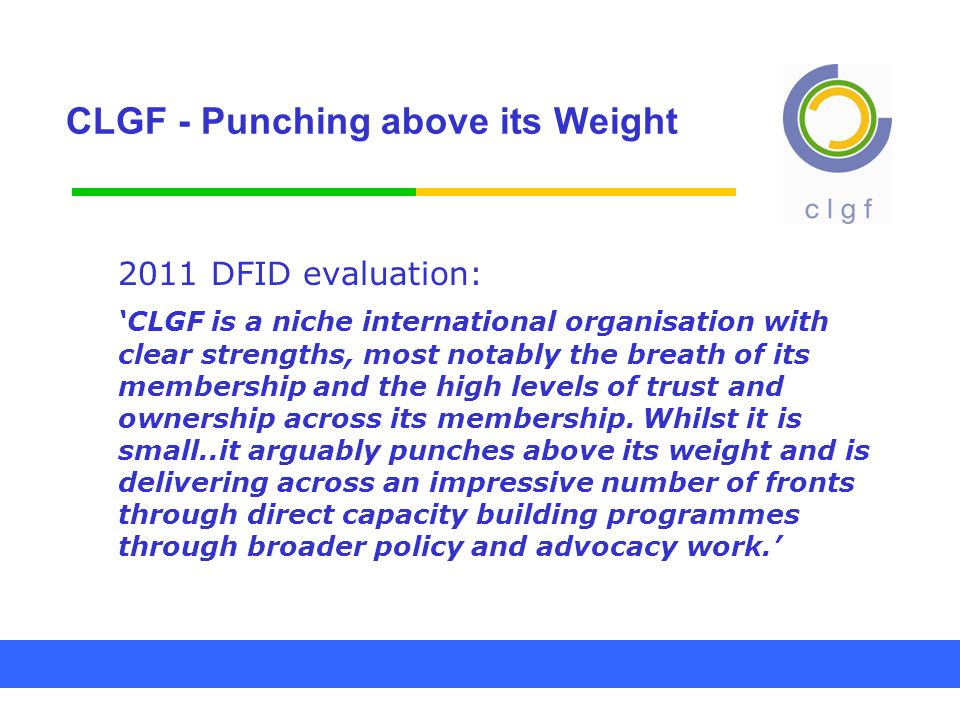 CLGF - Punching above its Weight 2011 DFID evaluation: 'CLGF is a niche international organisation with clear strengths, most notably the breath of its membership and the high levels of trust and ownership across its membership.