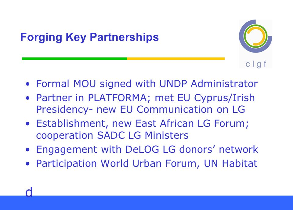 Forging Key Partnerships Formal MOU signed with UNDP Administrator Partner in PLATFORMA; met EU Cyprus/Irish Presidency- new EU Communication on LG Establishment, new East African LG Forum; cooperation SADC LG Ministers Engagement with DeLOG LG donors' network Participation World Urban Forum, UN Habitat d