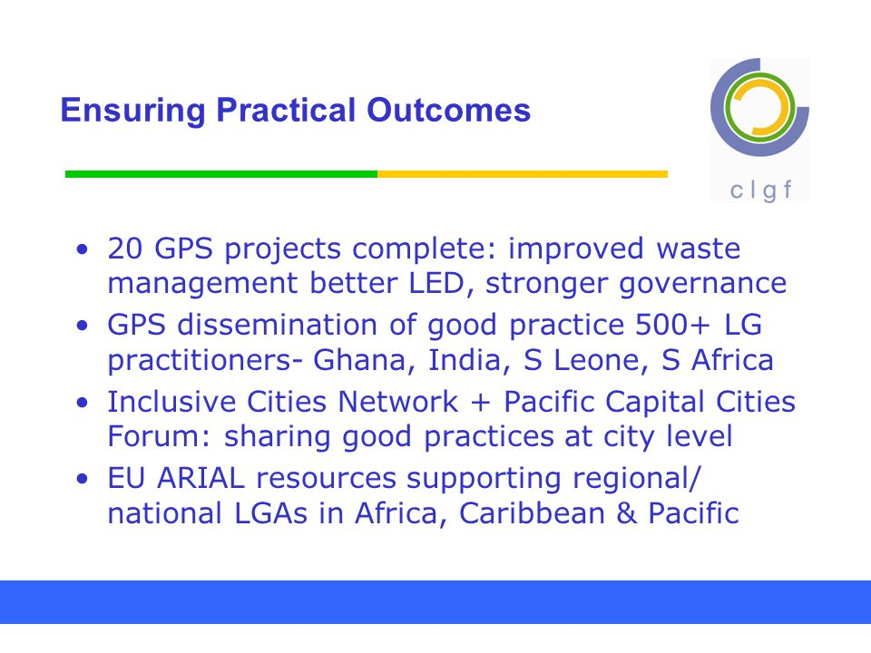 Ensuring Practical Outcomes 20 GPS projects complete: improved waste management better LED, stronger governance GPS dissemination of good practice 500+ LG practitioners- Ghana, India, S Leone, S Africa Inclusive Cities Network + Pacific Capital Cities Forum: sharing good practices at city level EU ARIAL resources supporting regional/ national LGAs in Africa, Caribbean & Pacific