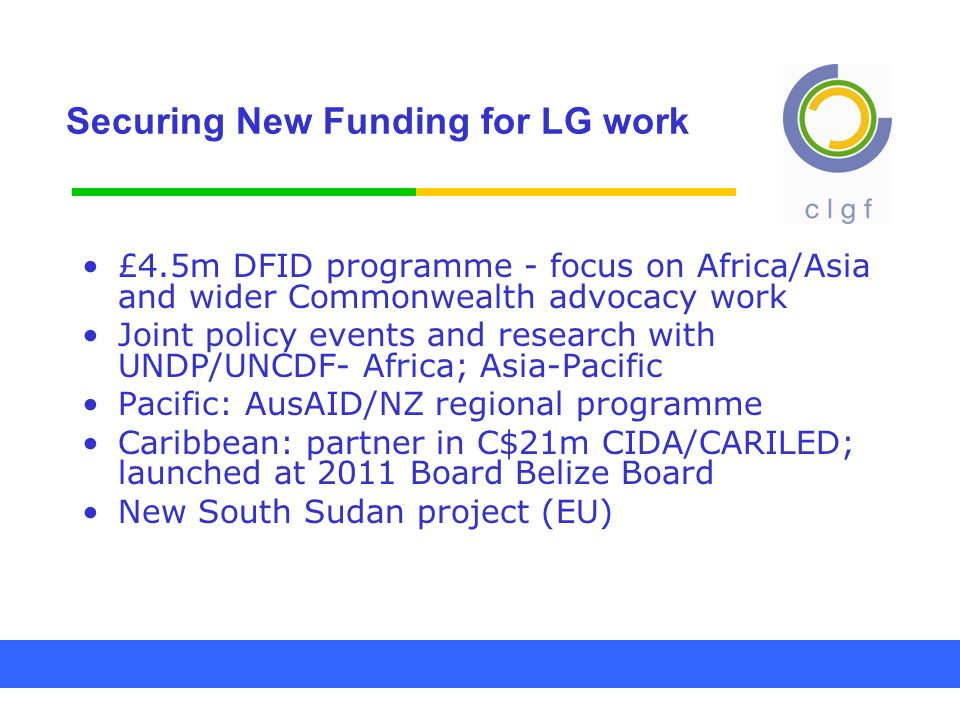 Securing New Funding for LG work £4.5m DFID programme - focus on Africa/Asia and wider Commonwealth advocacy work Joint policy events and research with UNDP/UNCDF- Africa; Asia-Pacific Pacific: AusAID/NZ regional programme Caribbean: partner in C$21m CIDA/CARILED; launched at 2011 Board Belize Board New South Sudan project (EU)