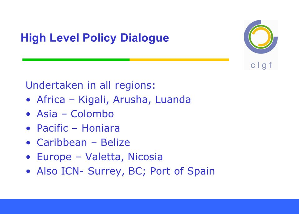 High Level Policy Dialogue Undertaken in all regions: Africa – Kigali, Arusha, Luanda Asia – Colombo Pacific – Honiara Caribbean – Belize Europe – Valetta, Nicosia Also ICN- Surrey, BC; Port of Spain