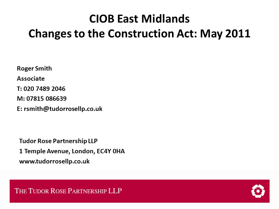 THE TUDOR ROSE PARTNERSHIP LLP CIOB East Midlands Changes to the Construction Act: May 2011 Roger Smith Associate T: 020 7489 2046 M: 07815 086639 E: rsmith@tudorrosellp.co.uk Tudor Rose Partnership LLP 1 Temple Avenue, London, EC4Y 0HA www.tudorrosellp.co.uk