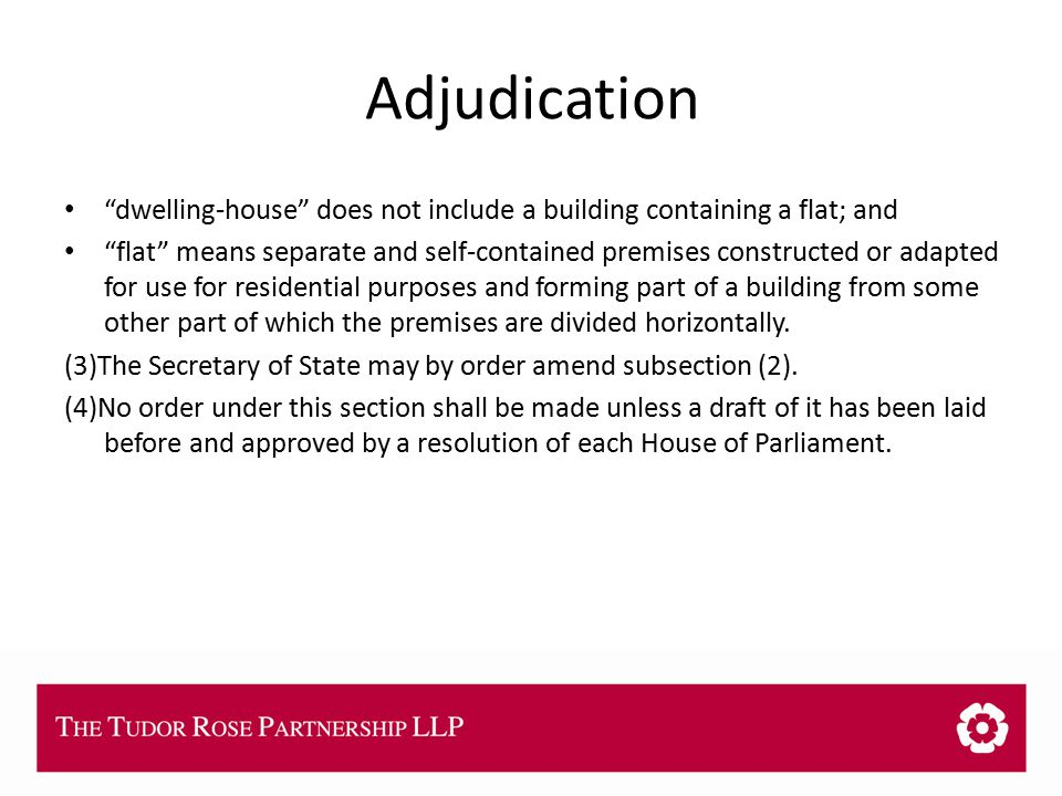THE TUDOR ROSE PARTNERSHIP LLP Adjudication dwelling-house does not include a building containing a flat; and flat means separate and self-contained premises constructed or adapted for use for residential purposes and forming part of a building from some other part of which the premises are divided horizontally.