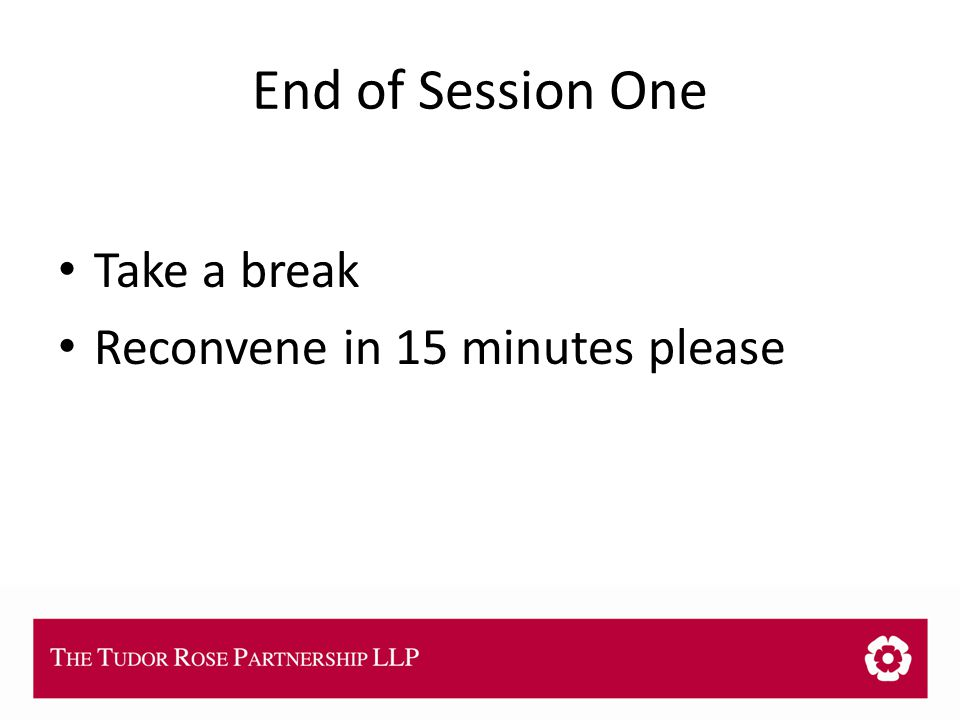 THE TUDOR ROSE PARTNERSHIP LLP End of Session One Take a break Reconvene in 15 minutes please