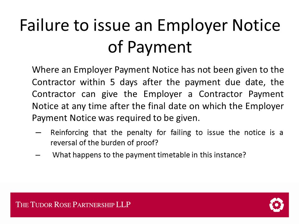 THE TUDOR ROSE PARTNERSHIP LLP Failure to issue an Employer Notice of Payment Where an Employer Payment Notice has not been given to the Contractor within 5 days after the payment due date, the Contractor can give the Employer a Contractor Payment Notice at any time after the final date on which the Employer Payment Notice was required to be given.