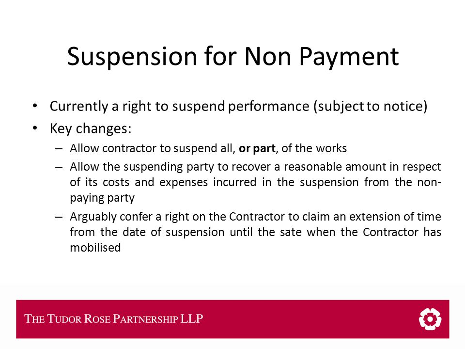 THE TUDOR ROSE PARTNERSHIP LLP Suspension for Non Payment Currently a right to suspend performance (subject to notice) Key changes: – Allow contractor to suspend all, or part, of the works – Allow the suspending party to recover a reasonable amount in respect of its costs and expenses incurred in the suspension from the non- paying party – Arguably confer a right on the Contractor to claim an extension of time from the date of suspension until the sate when the Contractor has mobilised