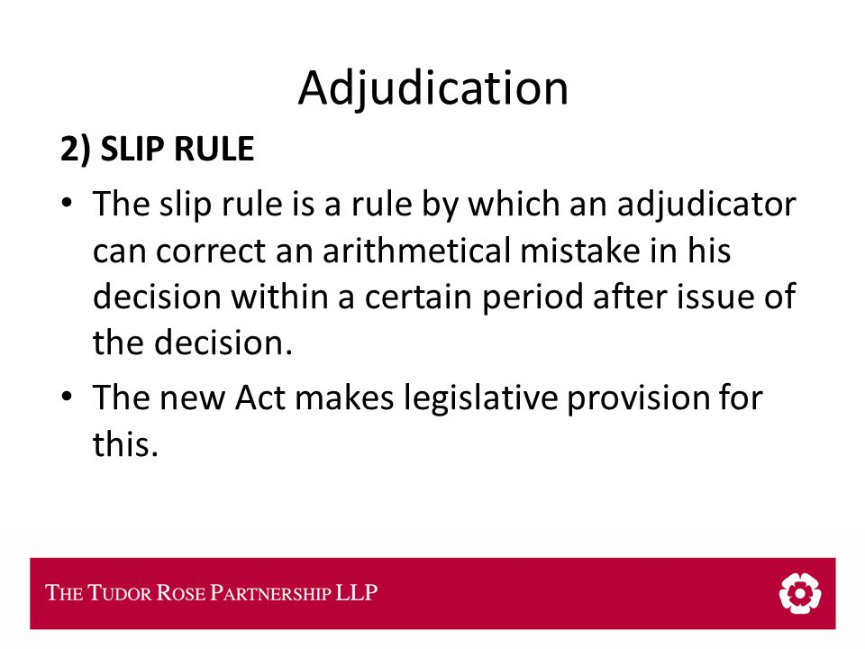 THE TUDOR ROSE PARTNERSHIP LLP Adjudication 2) SLIP RULE The slip rule is a rule by which an adjudicator can correct an arithmetical mistake in his decision within a certain period after issue of the decision.