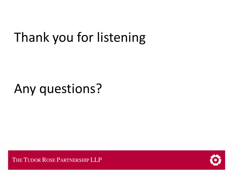THE TUDOR ROSE PARTNERSHIP LLP Thank you for listening Any questions?