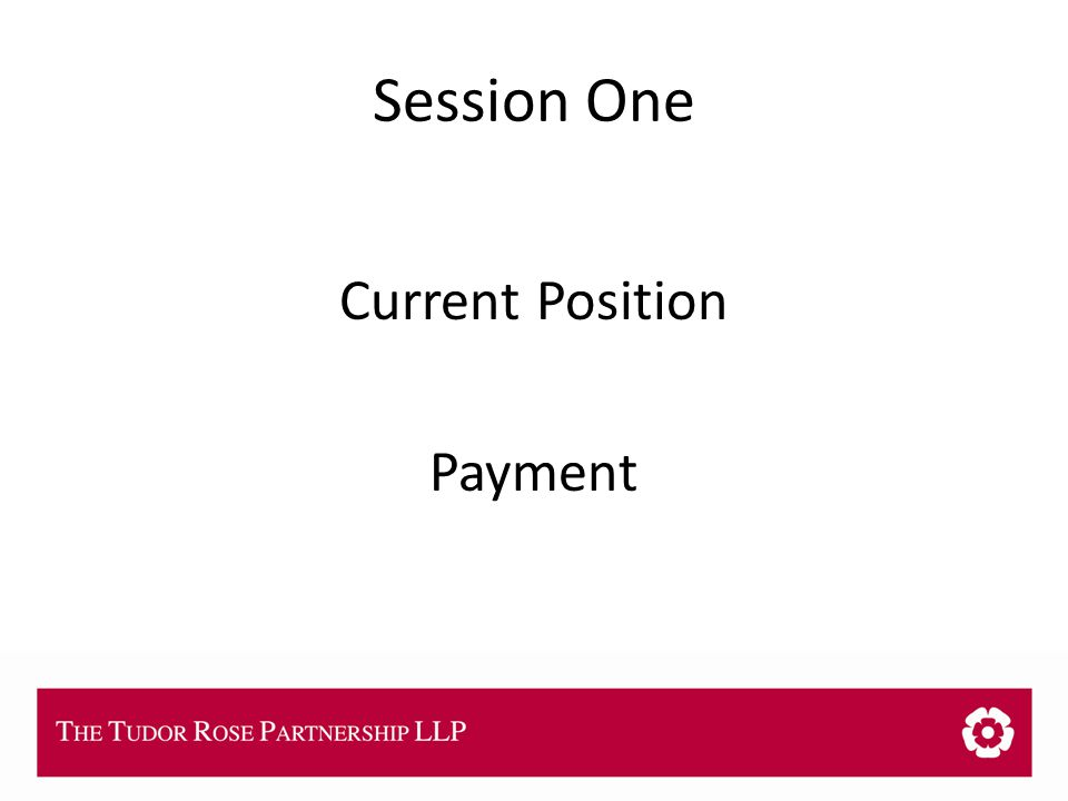 THE TUDOR ROSE PARTNERSHIP LLP Session One Current Position Payment