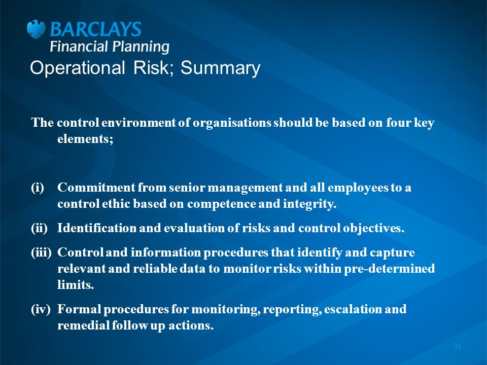 33 Operational Risk; Summary The control environment of organisations should be based on four key elements; (i)Commitment from senior management and all employees to a control ethic based on competence and integrity.