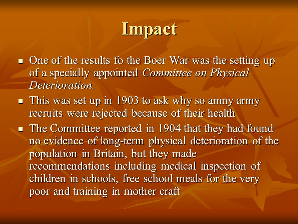 Impact One of the results fo the Boer War was the setting up of a specially appointed Committee on Physical Deterioration.