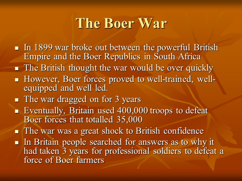 The Boer War In 1899 war broke out between the powerful British Empire and the Boer Republics in South Africa In 1899 war broke out between the powerful British Empire and the Boer Republics in South Africa The British thought the war would be over quickly The British thought the war would be over quickly However, Boer forces proved to well-trained, well- equipped and well led.